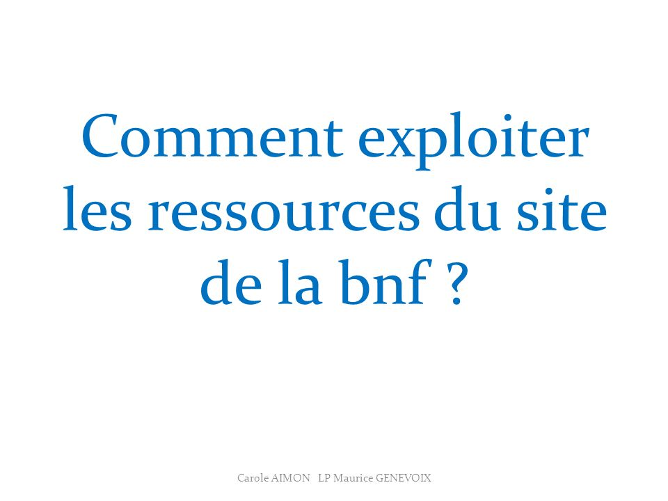 Comment exploiter les ressources du site de la bnf ? Carole AIMON LP Maurice GENEVOIX