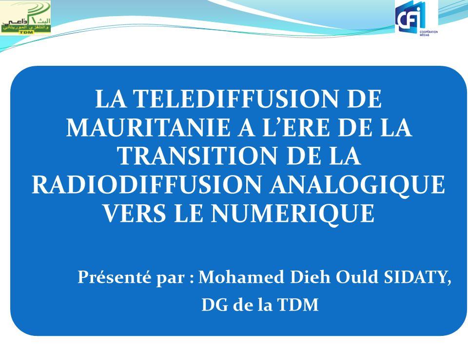 LA TELEDIFFUSION DE MAURITANIE A LERE DE LA TRANSITION DE LA RADIODIFFUSION ANALOGIQUE VERS LE NUMERIQUE Présenté par : Mohamed Dieh Ould SIDATY, DG d