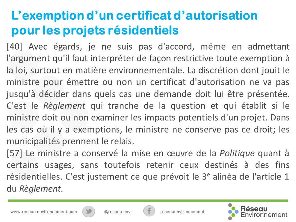 Lexemption dun certificat dautorisation pour les projets résidentiels [40] Avec égards, je ne suis pas d accord, même en admettant l argument qu il faut interpréter de façon restrictive toute exemption à la loi, surtout en matière environnementale.
