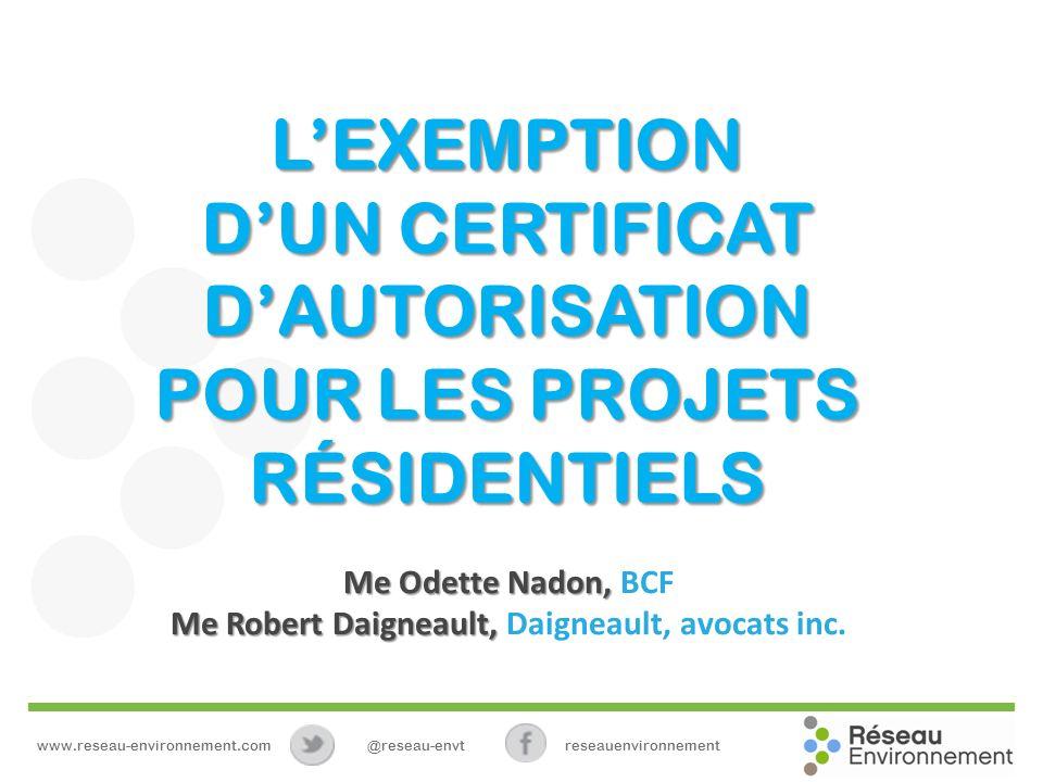 LEXEMPTION DUN CERTIFICAT DAUTORISATION POUR LES PROJETS RÉSIDENTIELS www.reseau-environnement.com@reseau-envtreseauenvironnement Me Odette Nadon, Me Odette Nadon, BCF Me Robert Daigneault, Me Robert Daigneault, Daigneault, avocats inc.