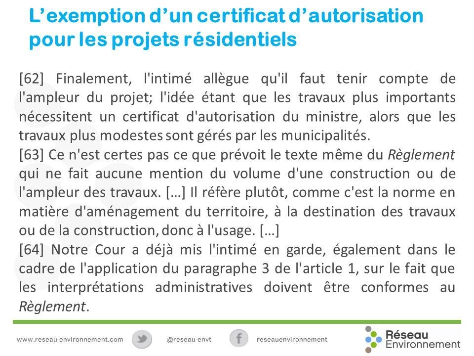 Lexemption dun certificat dautorisation pour les projets résidentiels [62] Finalement, l intimé allègue qu il faut tenir compte de l ampleur du projet; l idée étant que les travaux plus importants nécessitent un certificat d autorisation du ministre, alors que les travaux plus modestes sont gérés par les municipalités.