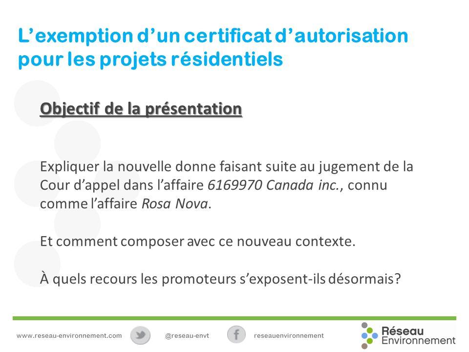 Lexemption dun certificat dautorisation pour les projets résidentiels Objectif de la présentation Expliquer la nouvelle donne faisant suite au jugement de la Cour dappel dans laffaire 6169970 Canada inc., connu comme laffaire Rosa Nova.