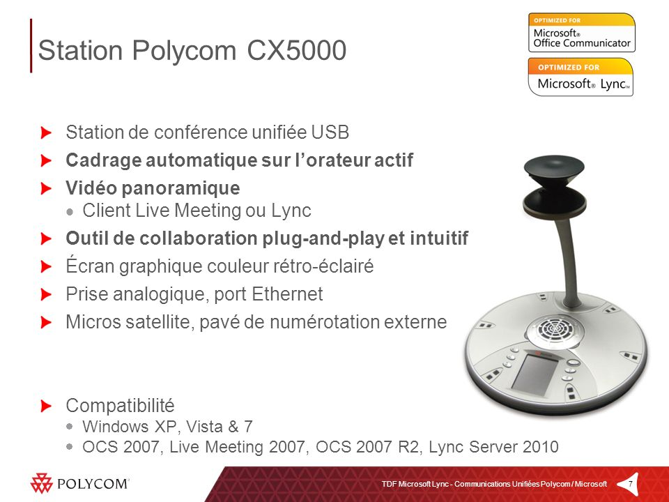 7TDF Microsoft Lync - Communications Unifiées Polycom / Microsoft Station de conférence unifiée USB Cadrage automatique sur lorateur actif Vidéo panoramique Client Live Meeting ou Lync Outil de collaboration plug-and-play et intuitif Écran graphique couleur rétro-éclairé Prise analogique, port Ethernet Micros satellite, pavé de numérotation externe Compatibilité Windows XP, Vista & 7 OCS 2007, Live Meeting 2007, OCS 2007 R2, Lync Server 2010 Station Polycom CX5000