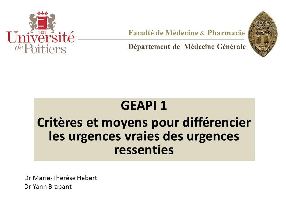 Faculté de Médecine & Pharmacie Département de Médecine Générale GEAPI 1 Critères et moyens pour différencier les urgences vraies des urgences ressent