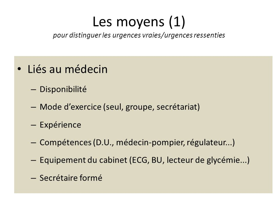 Les moyens (1) pour distinguer les urgences vraies/urgences ressenties Liés au médecin – Disponibilité – Mode dexercice (seul, groupe, secrétariat) –