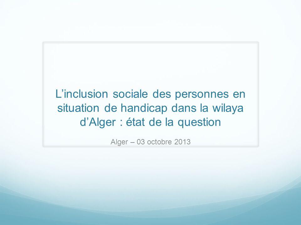 Linclusion sociale des personnes en situation de handicap dans la wilaya dAlger : état de la question Alger – 03 octobre 2013