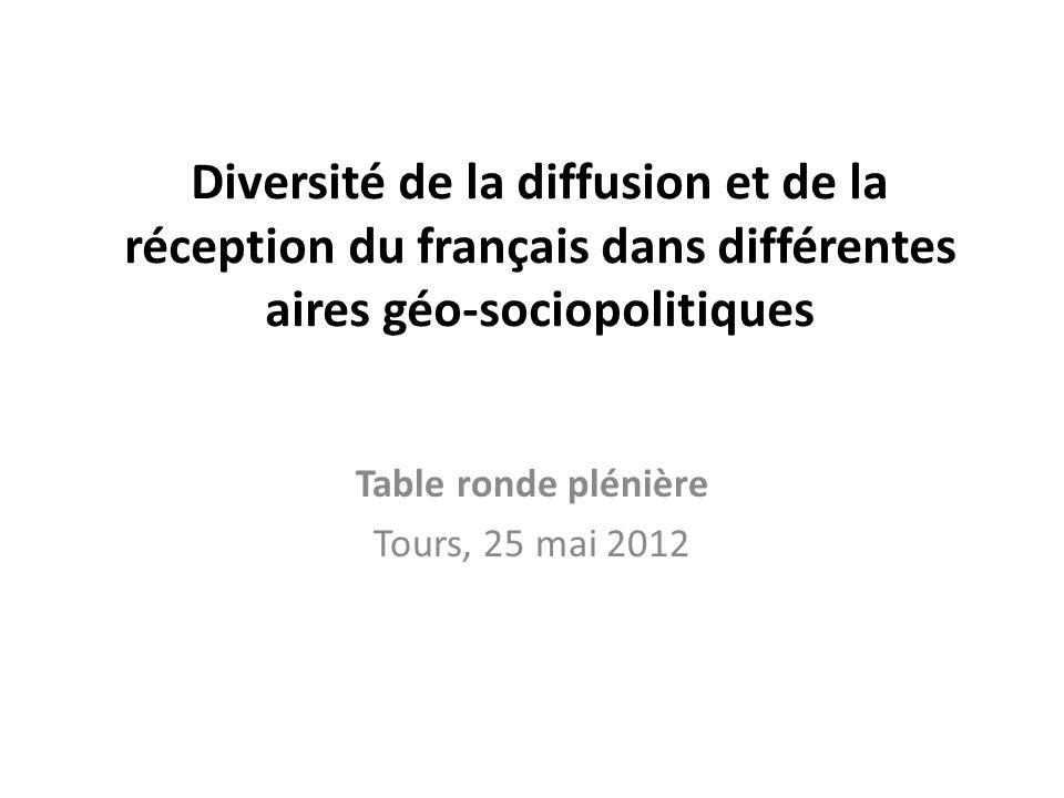 Diversité de la diffusion et de la réception du français dans différentes aires géo-sociopolitiques Table ronde plénière Tours, 25 mai 2012