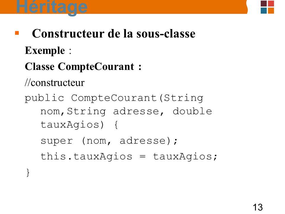 13 Constructeur de la sous-classe Exemple : Classe CompteCourant : //constructeur public CompteCourant(String nom,String adresse, double tauxAgios) { super (nom, adresse); this.tauxAgios = tauxAgios; } Héritage