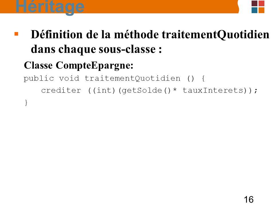 16 Définition de la méthode traitementQuotidien dans chaque sous-classe : Classe CompteEpargne: public void traitementQuotidien () { crediter ((int)(getSolde()* tauxInterets)); } Héritage