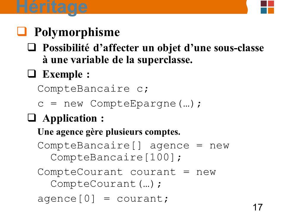 17 Polymorphisme Possibilité daffecter un objet dune sous-classe à une variable de la superclasse. Exemple : CompteBancaire c; c = new CompteEpargne(…