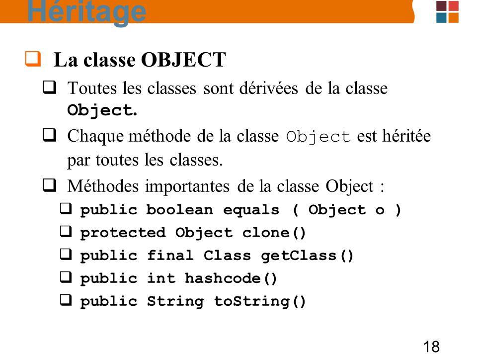 18 La classe OBJECT Toutes les classes sont dérivées de la classe Object. Chaque méthode de la classe Object est héritée par toutes les classes. Métho