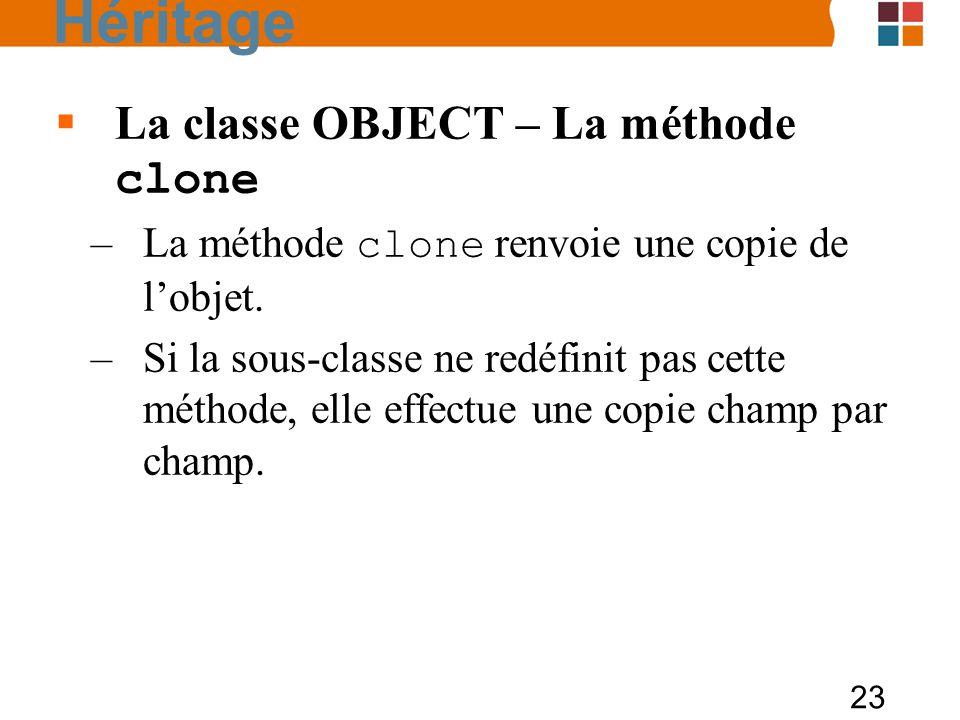 23 La classe OBJECT – La méthode clone –La méthode clone renvoie une copie de lobjet. –Si la sous-classe ne redéfinit pas cette méthode, elle effectue