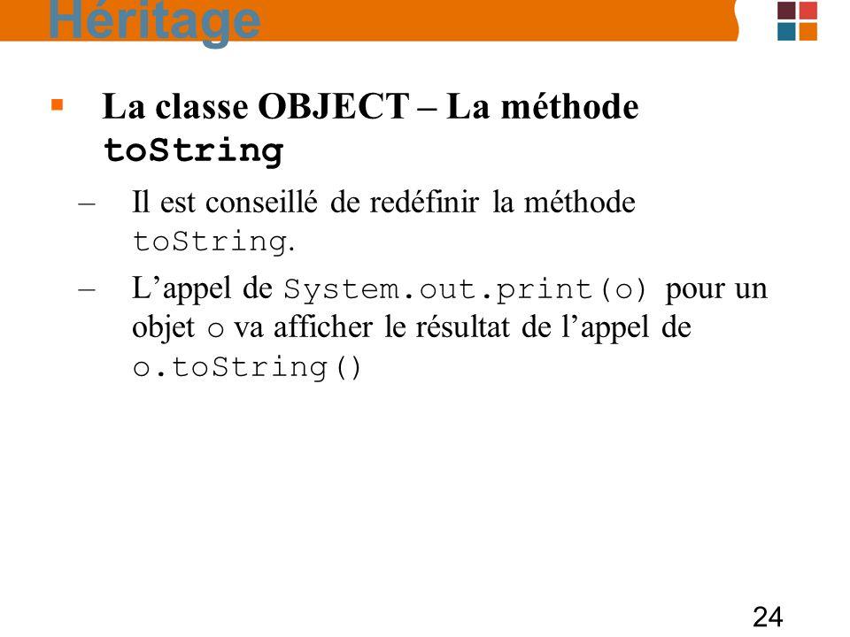 24 La classe OBJECT – La méthode toString –Il est conseillé de redéfinir la méthode toString. –Lappel de System.out.print(o) pour un objet o va affich