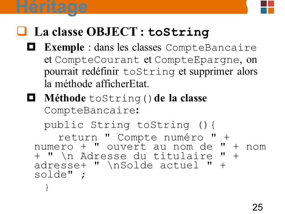 25 La classe OBJECT : toString Exemple : dans les classes CompteBancaire et CompteCourant et CompteEpargne, on pourrait redéfinir toString et supprimer alors la méthode afficherEtat.