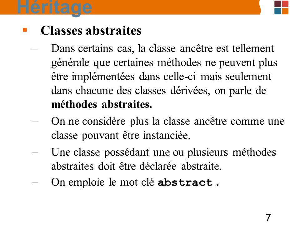 7 Classes abstraites –Dans certains cas, la classe ancêtre est tellement générale que certaines méthodes ne peuvent plus être implémentées dans celle-ci mais seulement dans chacune des classes dérivées, on parle de méthodes abstraites.