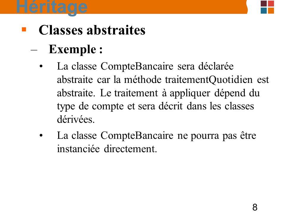 8 Classes abstraites –Exemple : La classe CompteBancaire sera déclarée abstraite car la méthode traitementQuotidien est abstraite. Le traitement à app