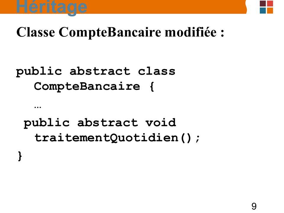 9 Classe CompteBancaire modifiée : public abstract class CompteBancaire { … public abstract void traitementQuotidien(); } Héritage
