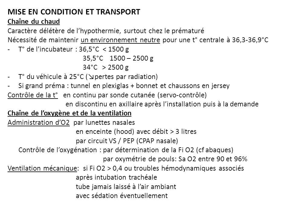 MISE EN CONDITION ET TRANSPORT Chaîne du chaud Caractère délétère de lhypothermie, surtout chez le prématuré Nécessité de maintenir un environnement neutre pour une t° centrale à 36,3-36,9°C -T° de lincubateur : 36,5°C < 1500 g 35,5°C 1500 – 2500 g 34°C > 2500 g -T° du véhicule à 25°C (pertes par radiation) -Si grand préma : tunnel en plexiglas + bonnet et chaussons en jersey Contrôle de la t° en continu par sonde cutanée (servo-contrôle) en discontinu en axillaire après linstallation puis à la demande Chaîne de loxygène et de la ventilation Administration dO2 par lunettes nasales en enceinte (hood) avec débit > 3 litres par circuit VS / PEP (CPAP nasale) Contrôle de loxygénation : par détermination de la Fi O2 (cf abaques) par oxymétrie de pouls: Sa O2 entre 90 et 96% Ventilation mécanique: si Fi O2 > 0,4 ou troubles hémodynamiques associés après intubation trachéale tube jamais laissé à lair ambiant avec sédation éventuellement