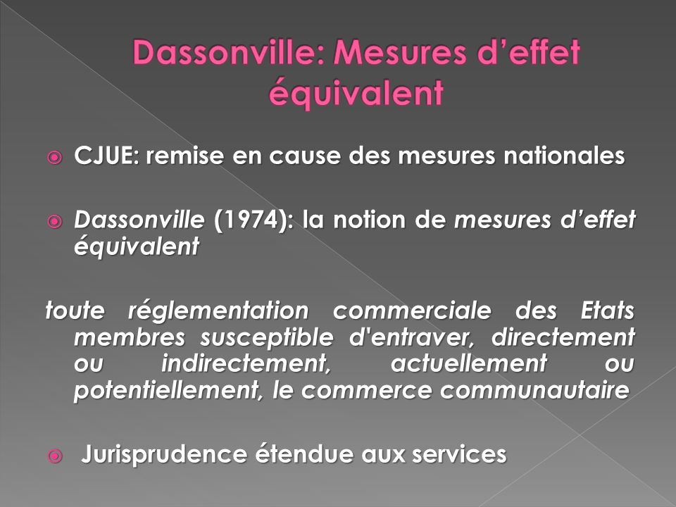 CJUE: remise en cause des mesures nationales CJUE: remise en cause des mesures nationales Dassonville (1974): la notion de mesures deffet équivalent D