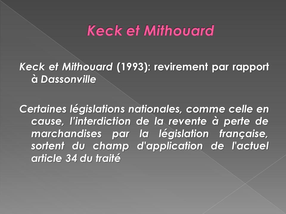 Keck et Mithouard (1993): revirement par rapport à Dassonville Certaines législations nationales, comme celle en cause, linterdiction de la revente à