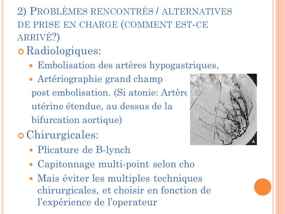 2) P ROBLÈMES RENCONTRÉS / ALTERNATIVES DE PRISE EN CHARGE ( COMMENT EST - CE ARRIVÉ ?) Radiologiques: Embolisation des artères hypogastriques, Artériographie grand champ post embolisation.