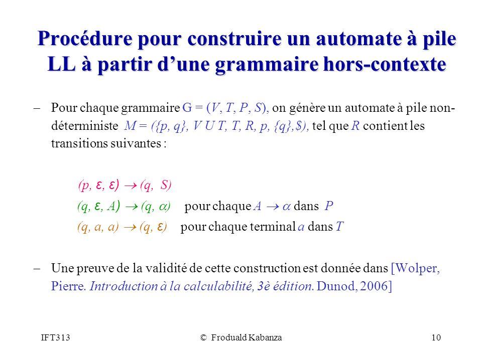 IFT313© Froduald Kabanza10 Procédure pour construire un automate à pile LL à partir dune grammaire hors-contexte Pour chaque grammaire G = (V, T, P, S), on génère un automate à pile non- déterministe M = ({p, q}, V U T, T, R, p, {q},$), tel que R contient les transitions suivantes : (p, ε, ε) (q, S) (q, ε, A ) (q, ) pour chaque A dans P (q, a, a) (q, ε ) pour chaque terminal a dans T Une preuve de la validité de cette construction est donnée dans [Wolper, Pierre.