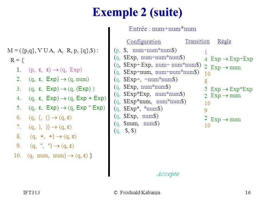 IFT313© Froduald Kabanza16 Exemple 2 (suite) Entrée : num+num*num (p, $, num+num*num$) (q, $Exp, num+num*num$) (q, $Exp+ Exp, num+ num*num$) (q, $Exp+num, num+num*num$) (q, $Exp+, +num*num$) (q, $Exp, num*num$) (q, $Exp*Exp, num*num$) (q, $Exp*num, num*num$) (q, $Exp*, *num$) (q, $Exp, num$) (q, $num, num$) (q, $, $) Accepte M = ({p,q}, V U A, A, R, p, {q},$) : R = { 1.