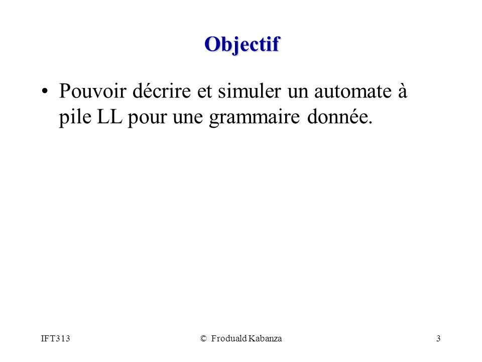 IFT313© Froduald Kabanza3 Objectif Pouvoir décrire et simuler un automate à pile LL pour une grammaire donnée.
