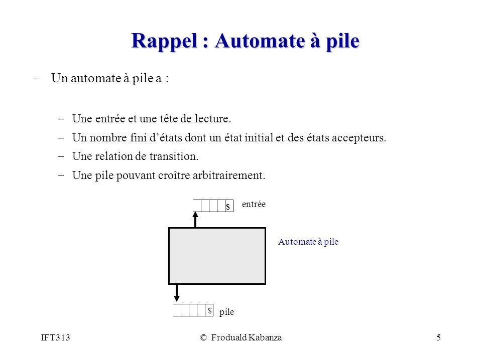 IFT313© Froduald Kabanza5 Rappel : Automate à pile Un automate à pile a : Une entrée et une tête de lecture. Un nombre fini détats dont un état initia