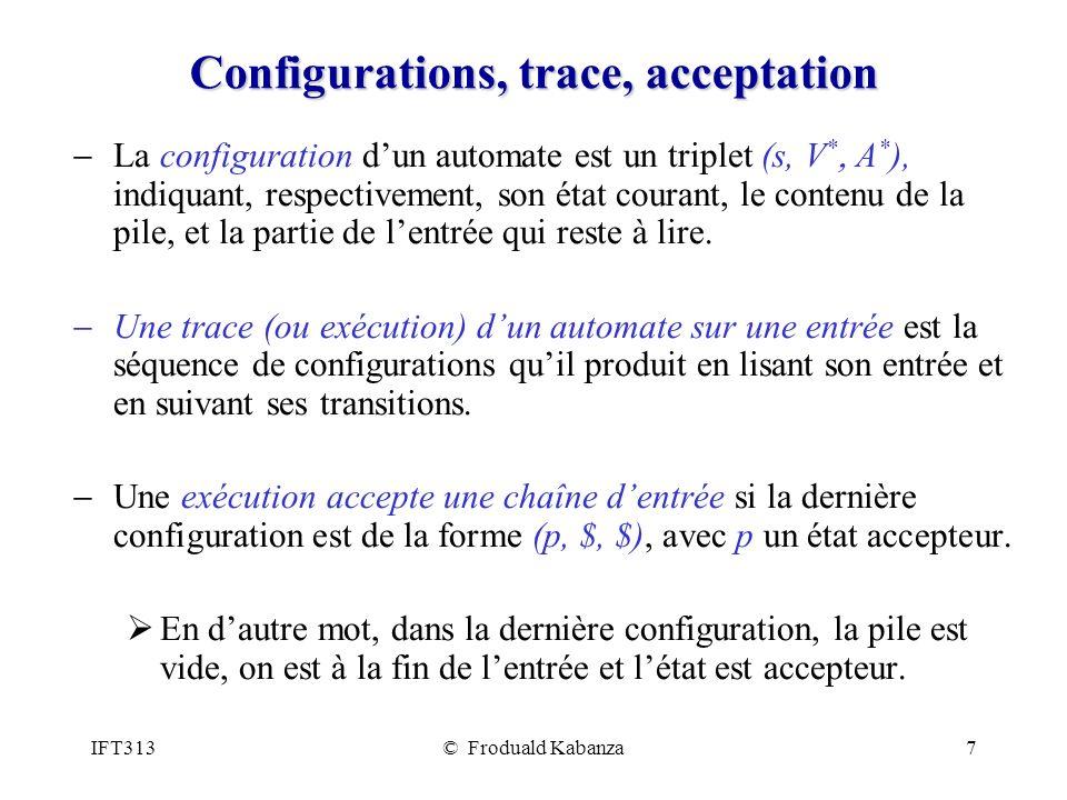 IFT313© Froduald Kabanza7 Configurations, trace, acceptation La configuration dun automate est un triplet (s, V * A * ), indiquant, respectivement, son état courant, le contenu de la pile, et la partie de lentrée qui reste à lire.