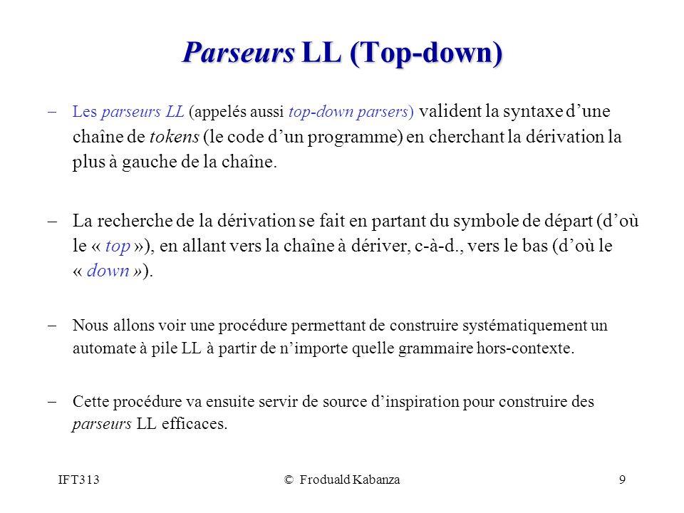 IFT313© Froduald Kabanza9 Parseurs LL (Top-down) Les parseurs LL (appelés aussi top-down parsers) valident la syntaxe dune chaîne de tokens (le code dun programme) en cherchant la dérivation la plus à gauche de la chaîne.