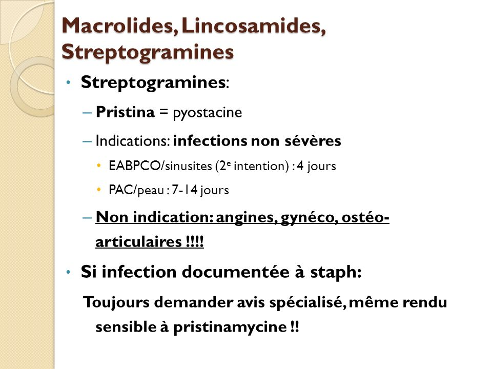 Macrolides, Lincosamides, Streptogramines Streptogramines: – Pristina = pyostacine – Indications: infections non sévères EABPCO/sinusites (2 e intenti