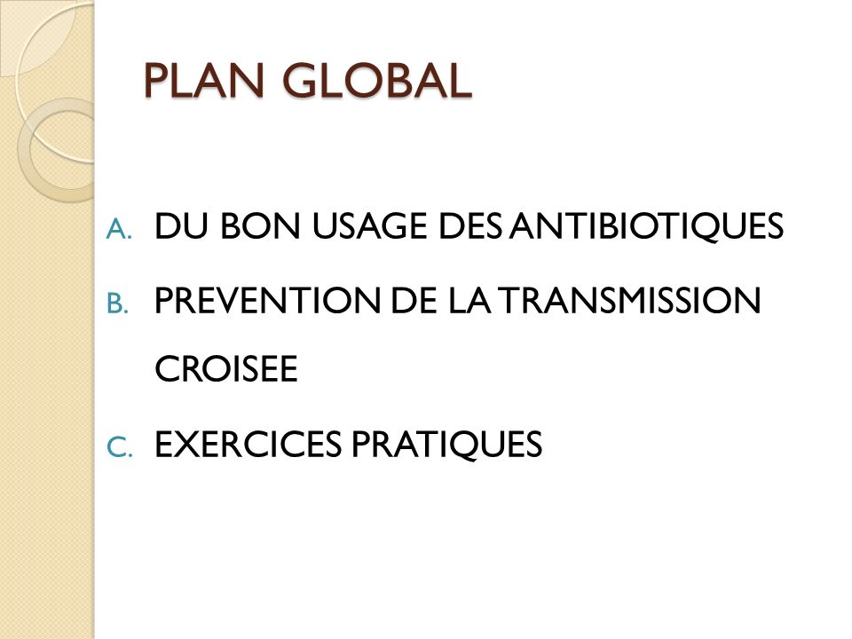 PLAN GLOBAL A. DU BON USAGE DES ANTIBIOTIQUES B. PREVENTION DE LA TRANSMISSION CROISEE C. EXERCICES PRATIQUES