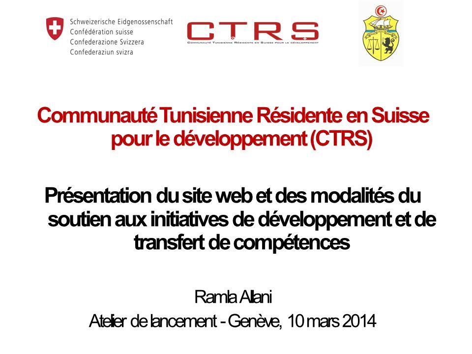 Communauté Tunisienne Résidente en Suisse pour le développement (CTRS) Présentation du site web et des modalités du soutien aux initiatives de développement et de transfert de compétences Ramla Allani Atelier de lancement - Genève, 10 mars 2014