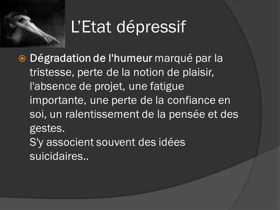 LEtat dépressif Dégradation de l'humeur marqué par la tristesse, perte de la notion de plaisir, l'absence de projet, une fatigue importante, une perte