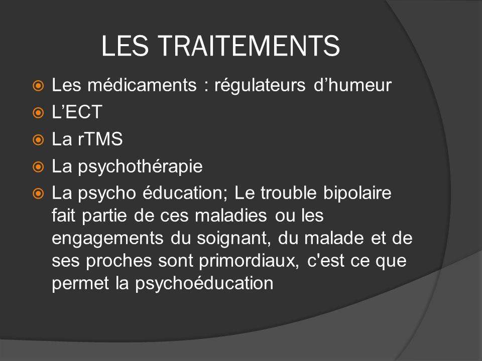 LES TRAITEMENTS Les médicaments : régulateurs dhumeur LECT La rTMS La psychothérapie La psycho éducation; Le trouble bipolaire fait partie de ces mala