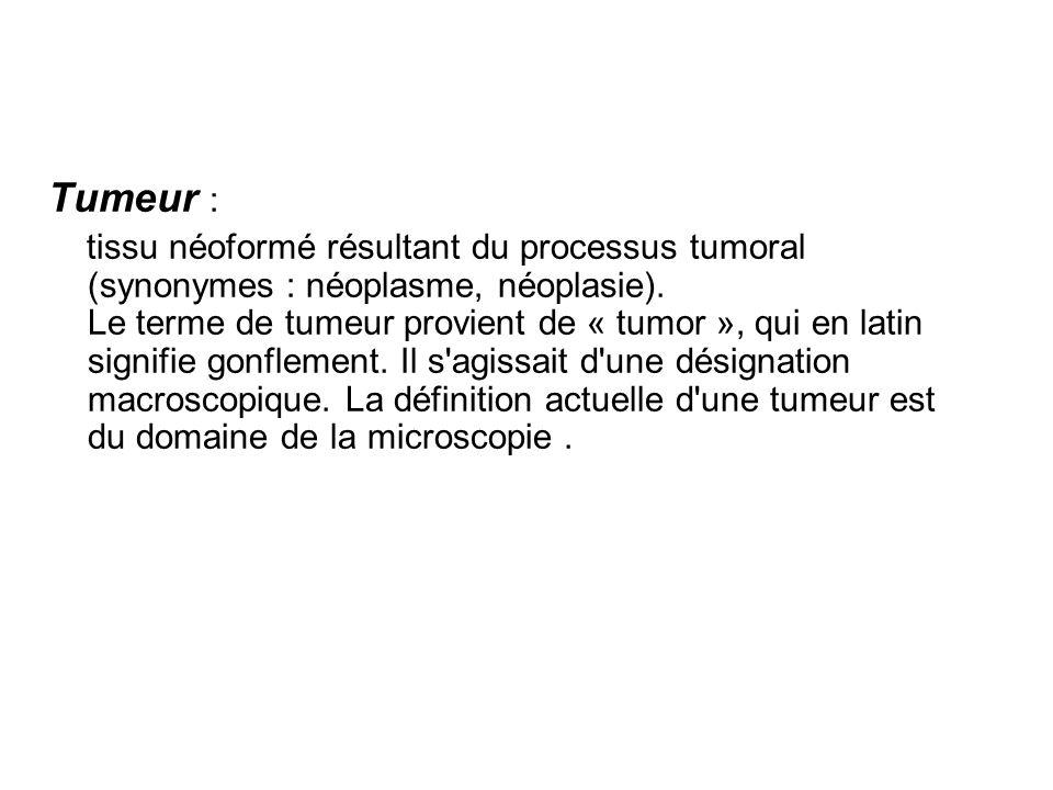 Tumeur : tissu néoformé résultant du processus tumoral (synonymes : néoplasme, néoplasie).