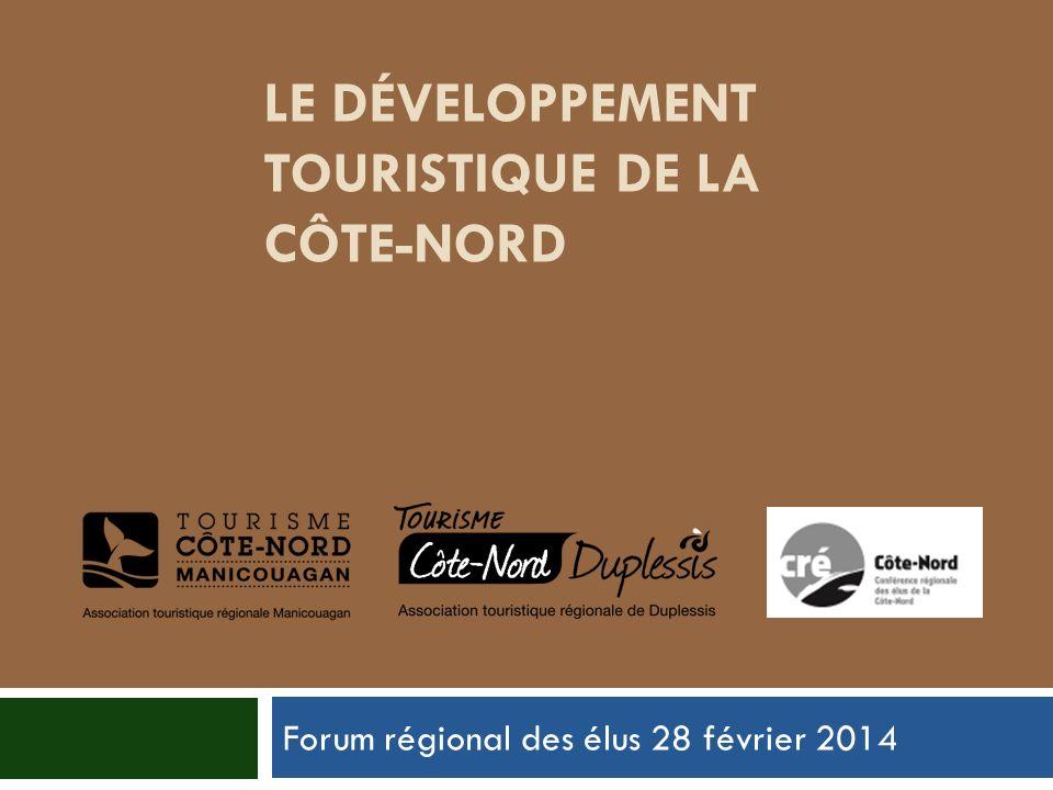 LE DÉVELOPPEMENT TOURISTIQUE DE LA CÔTE-NORD Forum régional des élus 28 février 2014