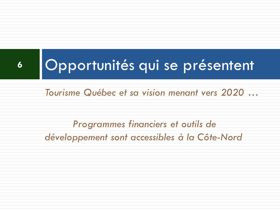 Tourisme Québec et sa vision menant vers 2020 … Programmes financiers et outils de développement sont accessibles à la Côte-Nord Opportunités qui se p