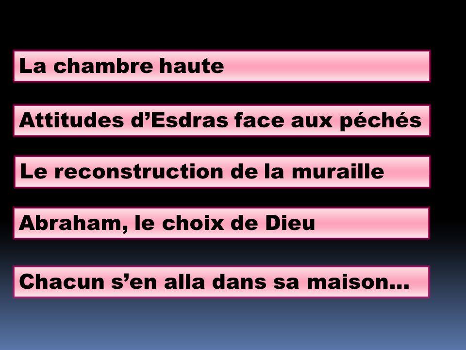La chambre haute Attitudes dEsdras face aux péchés Le reconstruction de la muraille Abraham, le choix de Dieu Chacun sen alla dans sa maison…