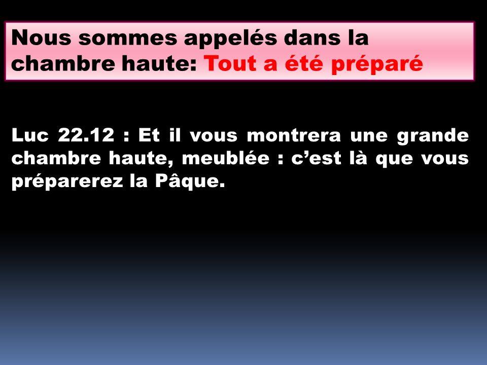 Luc 22.12 : Et il vous montrera une grande chambre haute, meublée : cest là que vous préparerez la Pâque. Nous sommes appelés dans la chambre haute: T