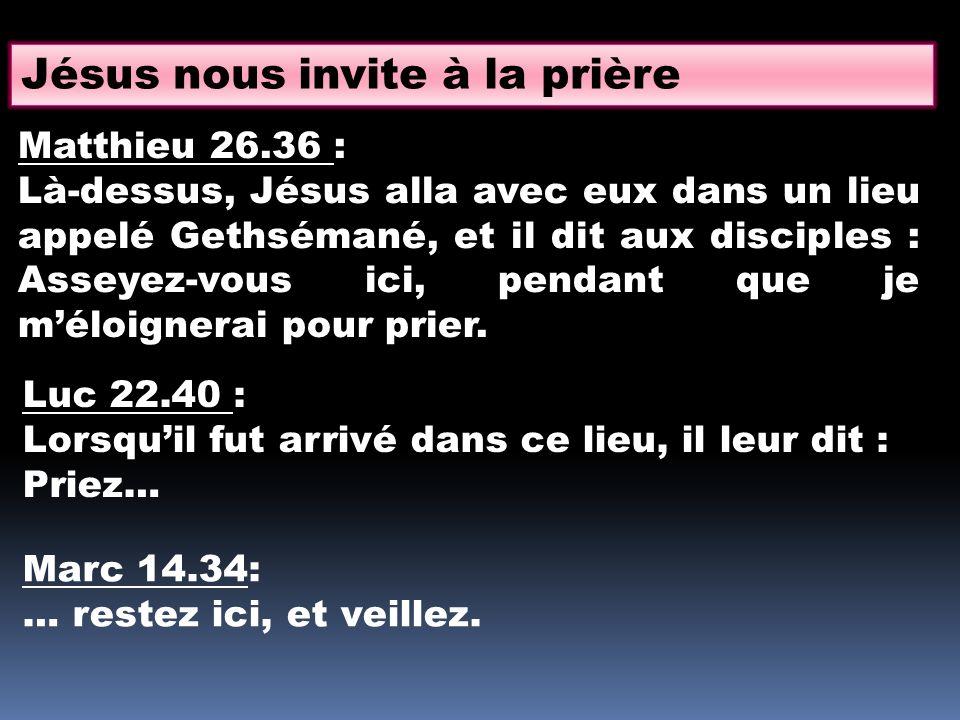 Jésus nous invite à la prière Matthieu 26.36 : Là-dessus, Jésus alla avec eux dans un lieu appelé Gethsémané, et il dit aux disciples : Asseyez-vous i
