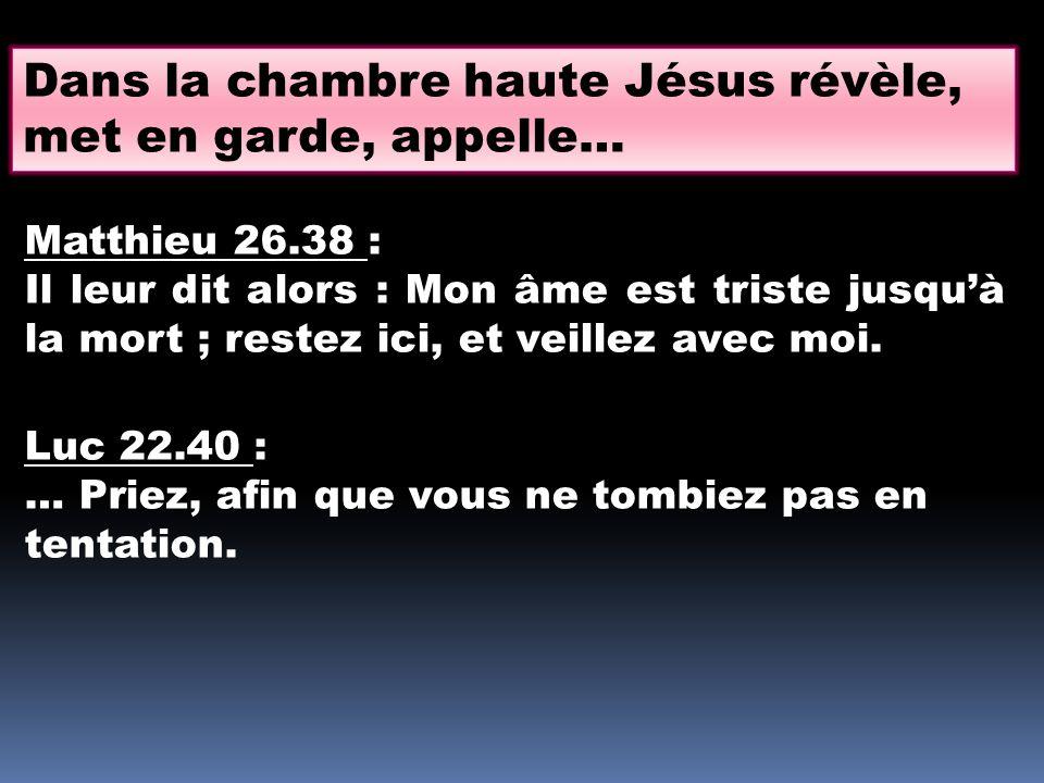 Dans la chambre haute Jésus révèle, met en garde, appelle… Matthieu 26.38 : Il leur dit alors : Mon âme est triste jusquà la mort ; restez ici, et vei