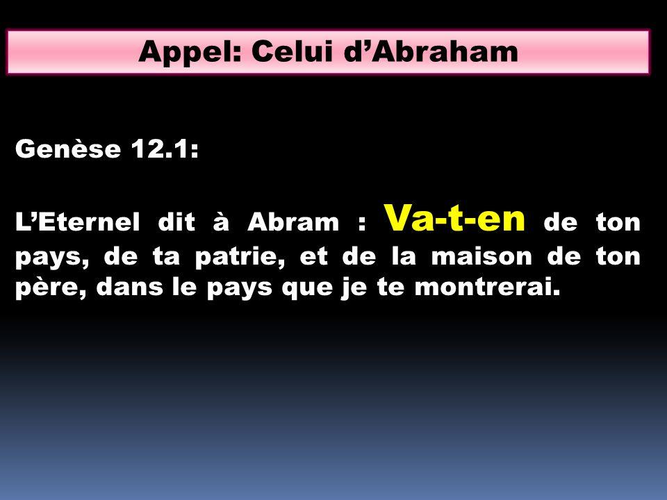 Appel: Celui dAbraham Genèse 12.1: LEternel dit à Abram : Va-t-en de ton pays, de ta patrie, et de la maison de ton père, dans le pays que je te montr