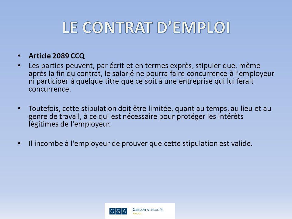 Article 2089 CCQ Les parties peuvent, par écrit et en termes exprès, stipuler que, même après la fin du contrat, le salarié ne pourra faire concurrence à l employeur ni participer à quelque titre que ce soit à une entreprise qui lui ferait concurrence.