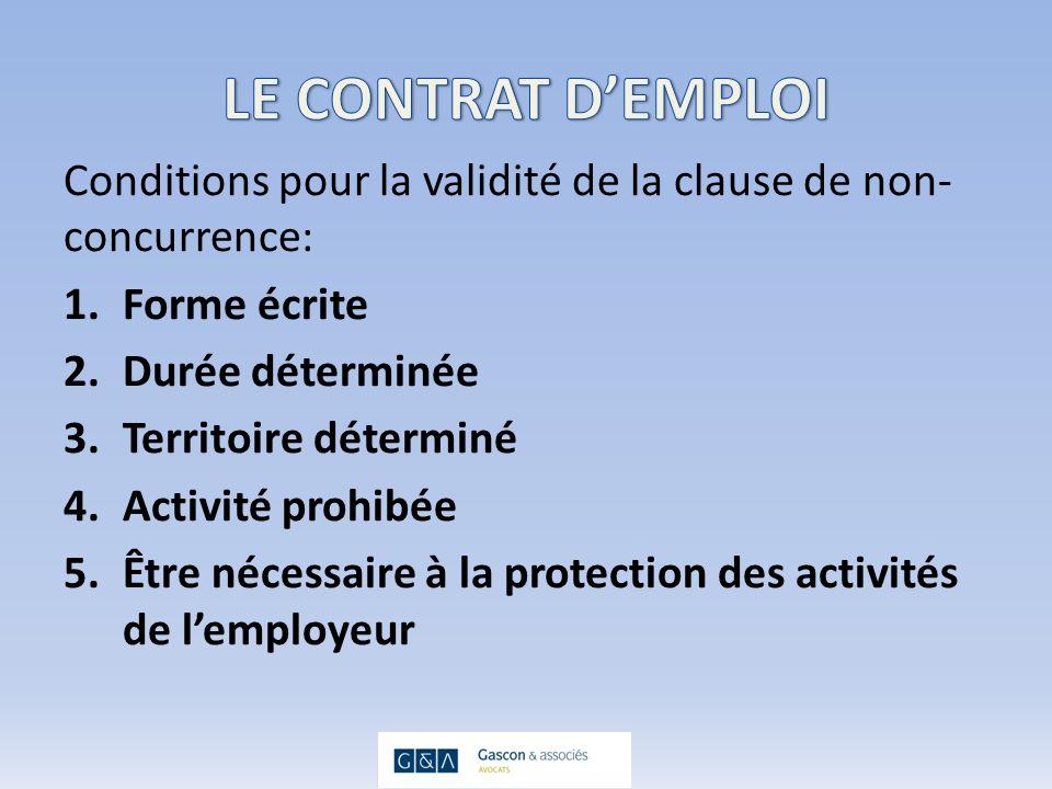 Conditions pour la validité de la clause de non- concurrence: 1.Forme écrite 2.Durée déterminée 3.Territoire déterminé 4.Activité prohibée 5.Être nécessaire à la protection des activités de lemployeur