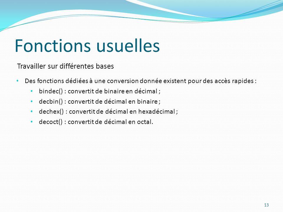 Travailler sur différentes bases Fonctions usuelles 13 Des fonctions dédiées à une conversion donnée existent pour des accès rapides : bindec() : convertit de binaire en décimal ; decbin() : convertit de décimal en binaire ; dechex() : convertit de décimal en hexadécimal ; decoct() : convertit de décimal en octal.