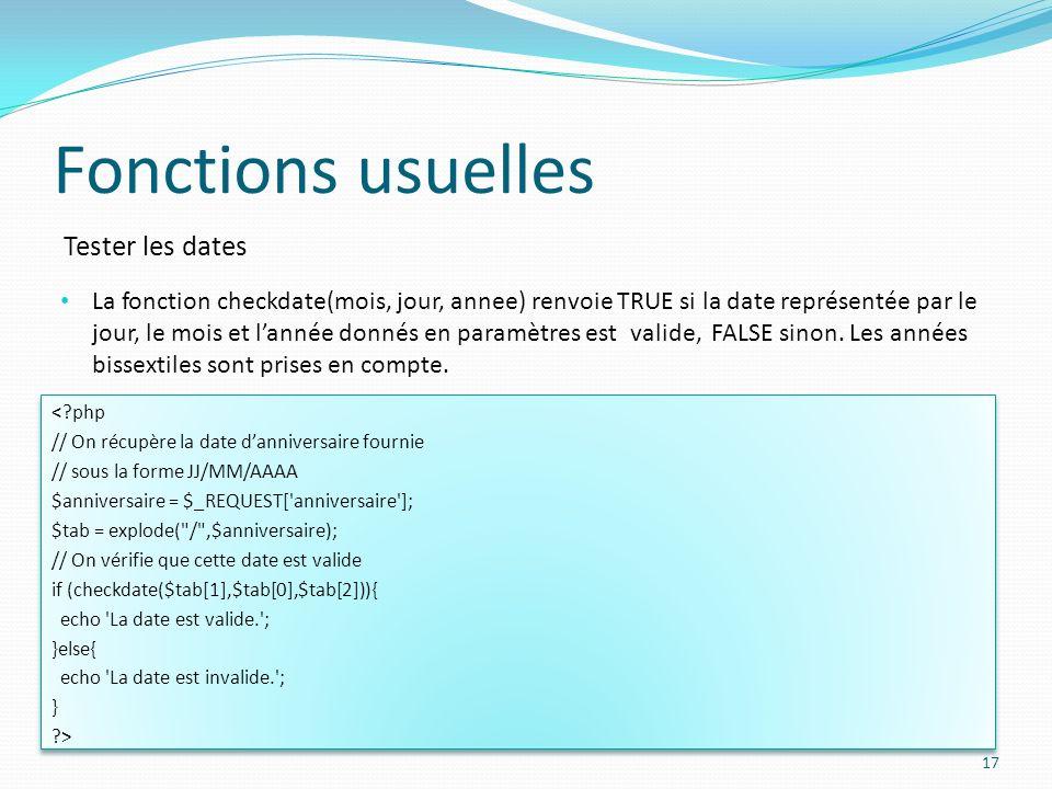 Tester les dates Fonctions usuelles 17 La fonction checkdate(mois, jour, annee) renvoie TRUE si la date représentée par le jour, le mois et lannée donnés en paramètres est valide, FALSE sinon.