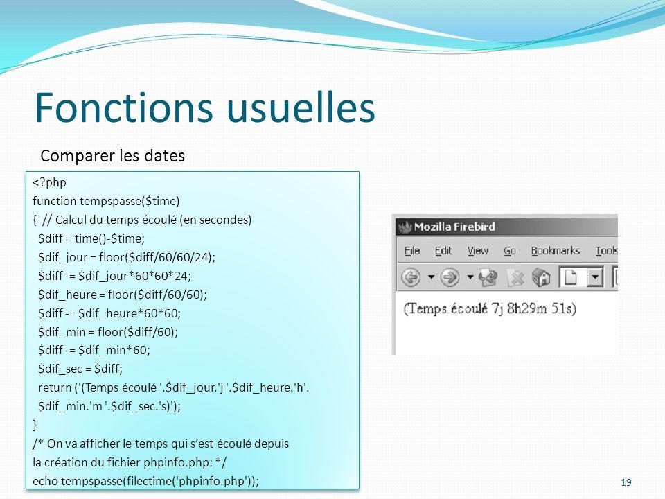 Comparer les dates Fonctions usuelles 19 < php function tempspasse($time) { // Calcul du temps écoulé (en secondes) $diff = time()-$time; $dif_jour = floor($diff/60/60/24); $diff -= $dif_jour*60*60*24; $dif_heure = floor($diff/60/60); $diff -= $dif_heure*60*60; $dif_min = floor($diff/60); $diff -= $dif_min*60; $dif_sec = $diff; return ( (Temps écoulé .$dif_jour. j .$dif_heure. h .
