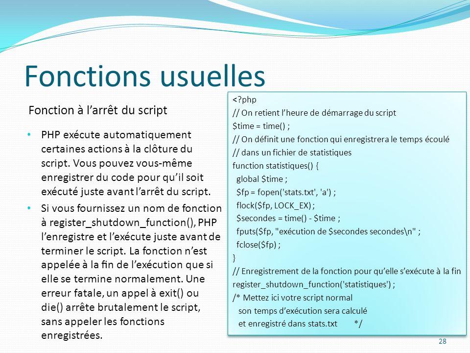 Fonction à larrêt du script Fonctions usuelles 28 PHP exécute automatiquement certaines actions à la clôture du script.